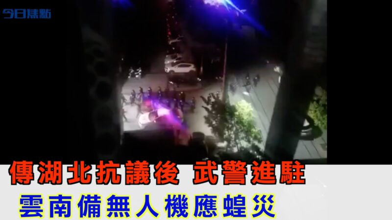 傳湖北抗議後 武警進駐 雲南備無人機應蝗災【今日焦點】