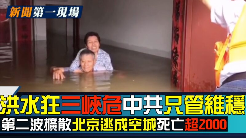 【新聞第一現場】洪水狂 三峽危 中共只維穩