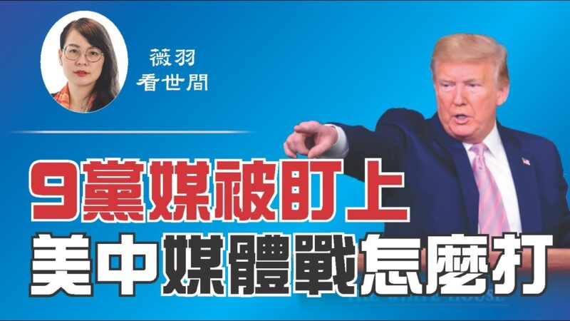 【薇羽看世间】9党媒被盯上 美中媒体战怎么打?