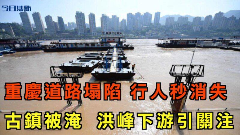 【今日焦點】重慶道路塌陷 行人突然消失 古鎮被淹 洪峰下游引關注