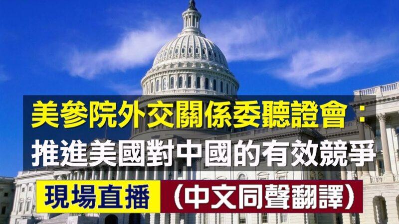 【重播】美參院外交關係委員會聽證會:推進美國對中國的有效競爭(同聲翻譯)