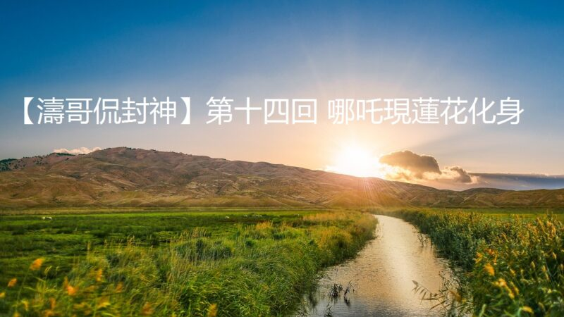 【涛哥侃封神】第十四回 哪吒现莲花化身(视频)