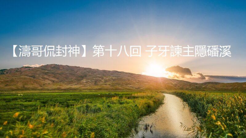 【濤哥侃封神】第十八回 子牙諫主隱磻溪 (視頻)