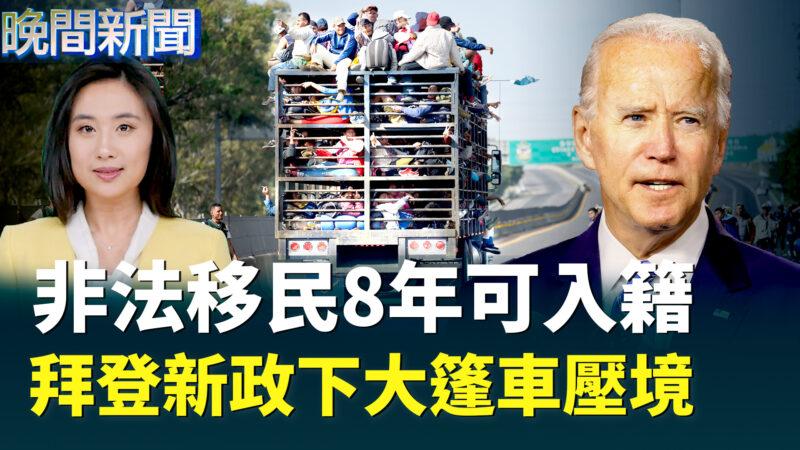 【晚间新闻】非法移民8年可入籍 拜登新政下大篷车压境