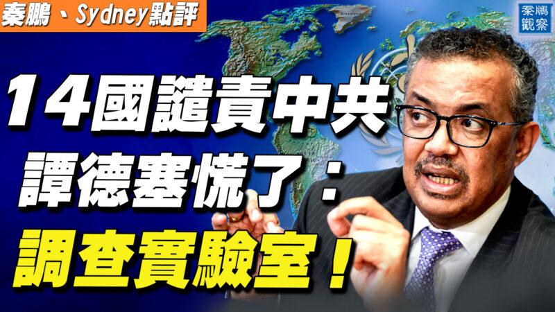 【秦鵬直播】14國譴責中共 譚德塞:調查實驗室洩漏