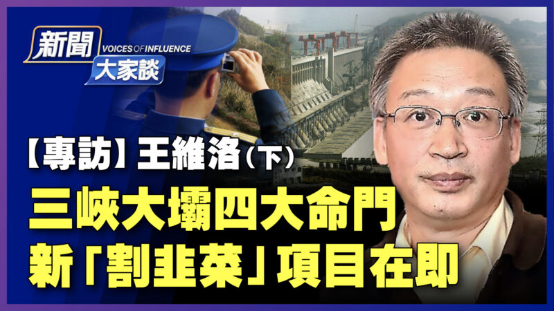 【新聞大家談】王維洛:三峽大壩四大命門 新「割韭菜」項目在即(下)