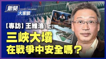 【新闻大家谈】王维洛:三峡大坝 在战争中安全吗?(上)