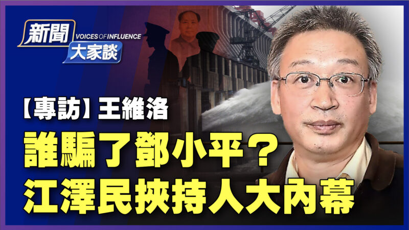 【新闻大家谈】王维洛:谁骗了邓小平 江泽民挟持人大内幕