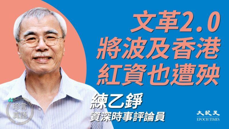 【珍言真语】练乙铮:文革2.0恐波及香港