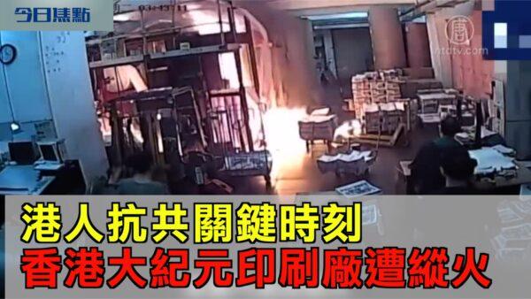 【今日焦点】港人抗共关键时刻 香港大纪元印刷厂遭纵火