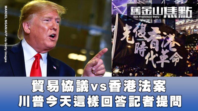 【旧金山焦点】贸易协议 VS 香港法案 川普这样回答 王立强案是五眼联盟背后操作?