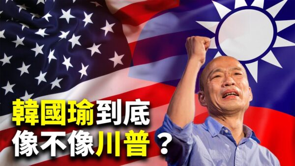 【世界的十字路口】誰說韓國瑜像川普(特朗普)?五大理由很不像(上)