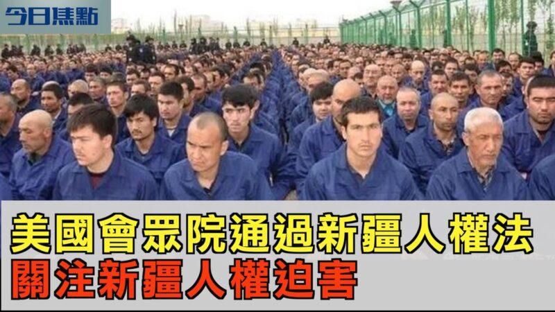 【今日焦点】美国会众院通过新疆人权法 关注新疆人权迫害