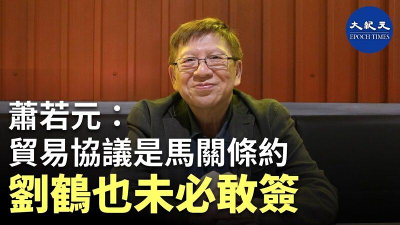 """【珍言真语】萧若元: 中美贸易协议是""""马关条约"""",刘鹤未必敢签"""