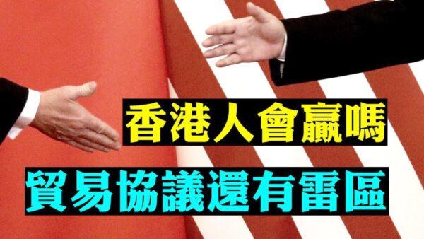 """【拍案惊奇】一次看懂 美中第一阶段贸易协议 1月初签字前还有""""雷区"""" 香港局势走向分析"""