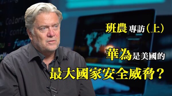 【美国思想领袖】班农专访(上):华为是如何威胁西方国家的?(中文字幕)