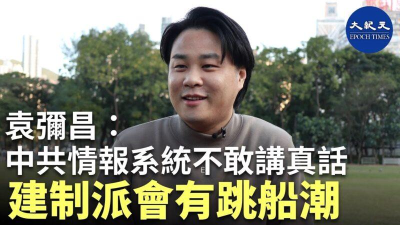【珍言真语】港大讲师袁弥昌:中共在港情报系统不敢讲真话 建制派会有跳船潮