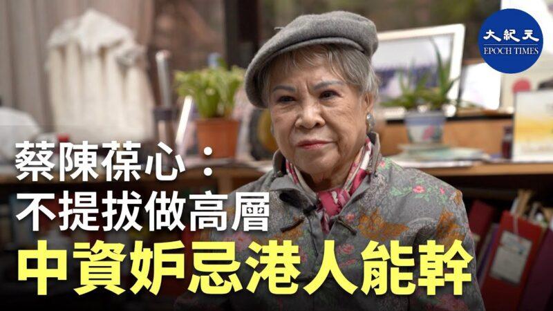 【珍言真语】 股坛'大姐大'蔡陈葆心: 中资妒忌港人能干,不提拔做高层
