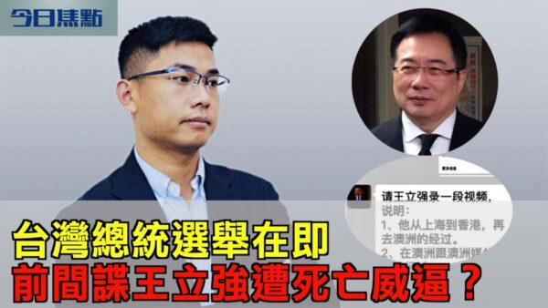 【今日焦点】台湾总统选举在即 爆料人王立强遭威逼?