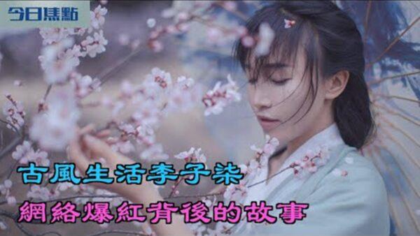 【今日焦点】古风生活李子柒 网络爆红后面的故事