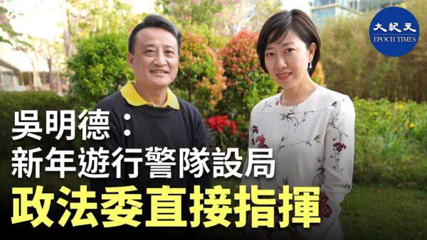 【珍言真语】吴明德: 警队由政法委指挥 设计陷害香港年轻人
