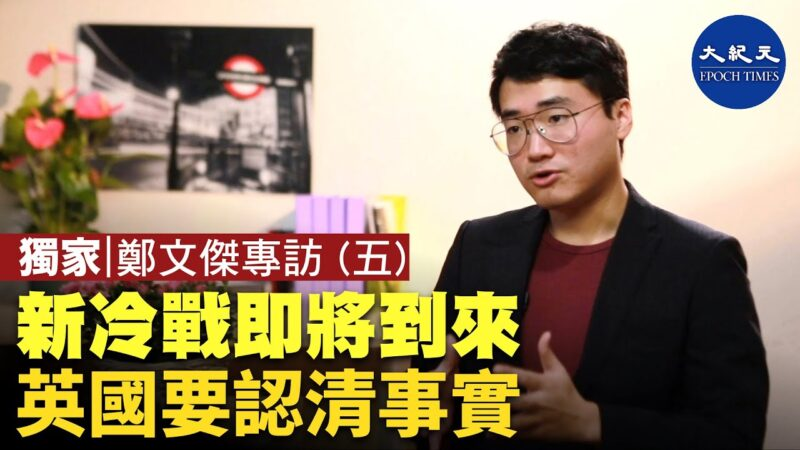 【珍言真語】鄭文傑(5): 新冷戰即將到來 英國要認清事實