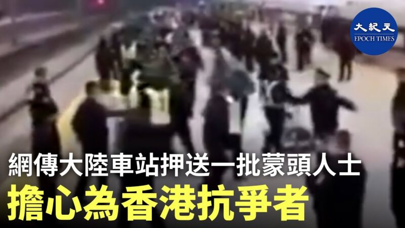 香港抗爭者?中國車站,公安押解一批身穿綠衣編號,頭被黑布罩著的年輕人 (視頻)
