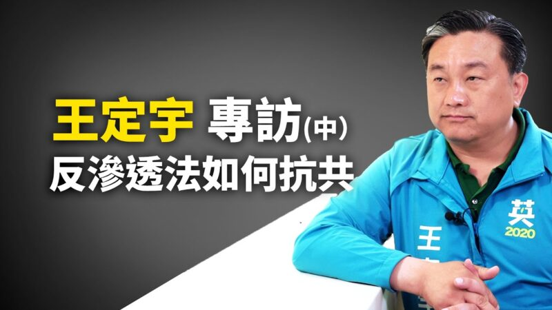 【专访】立法委员王定宇(中):反渗透法如何抵挡中共渗透台湾