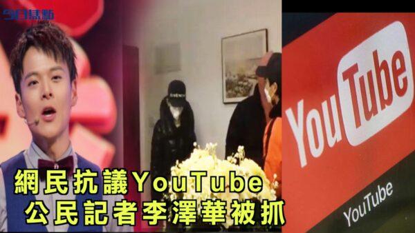 YouTube限制新冠病毒视频收入 网民抗议 公民记者李泽华被抓【今日焦点】