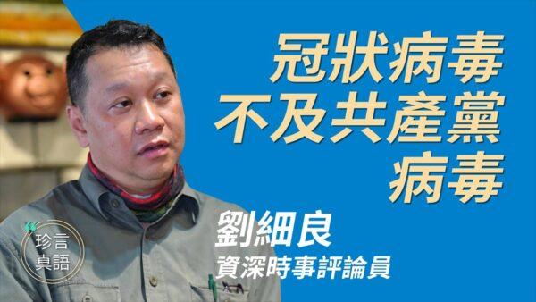 【珍言真語】劉細良:冠狀病毒不及共產黨病毒(字幕)