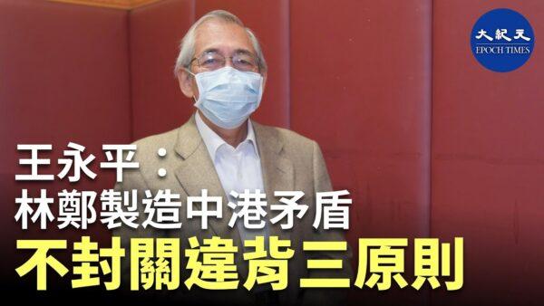 【珍言真语】王永平(3):林郑制造中港矛盾 不封关违背三原则