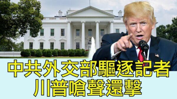 【江峰時刻】中共外交部驅逐記者 川普嗆聲還擊