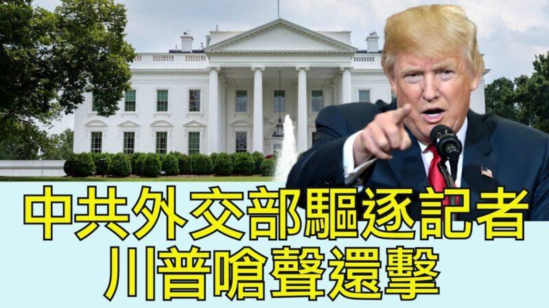 【江峰时刻】中共外交部驱逐记者 川普呛声还击