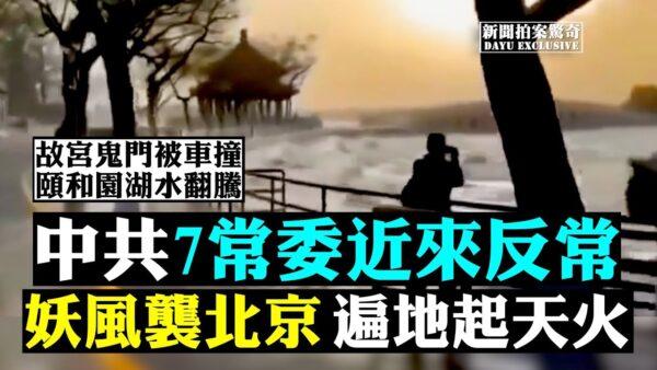 【拍案驚奇】中共七常委近來反常 妖風襲北京 遍地起天火