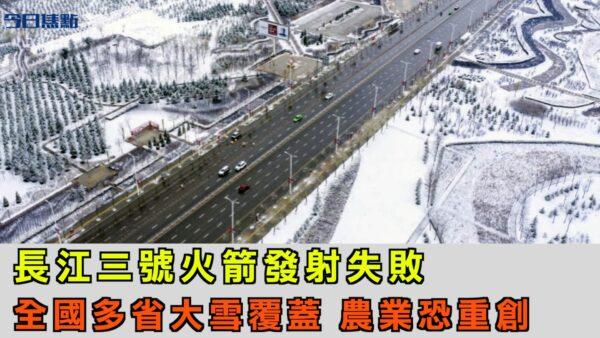 長征三號火箭發射失敗 全國多省大雪覆蓋 農業恐遭重創【今日焦點】