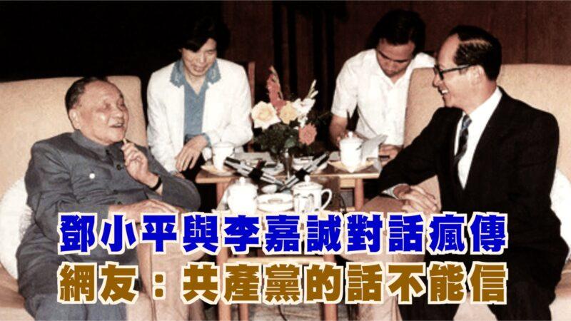 【西岸观察】邓小平与李嘉诚的对话 网路疯传 网友评:共产党的话不能信