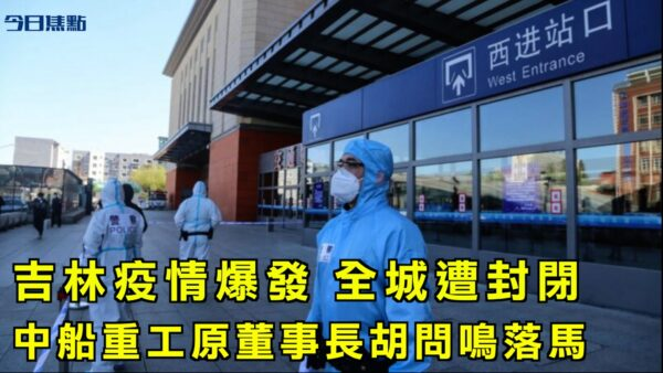 【今日焦点】吉林疫情爆发全城遭封闭 中船重工原董事长胡问鸣落马