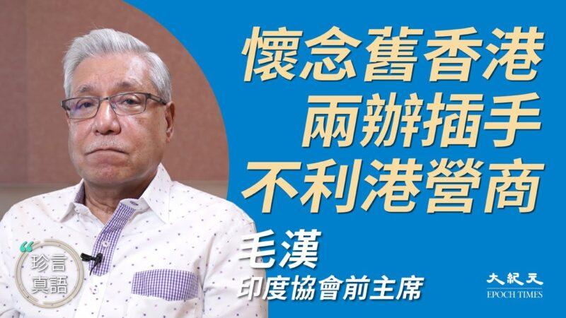 【珍言真语】毛汉:怀念旧香港 两办插手不利港营商