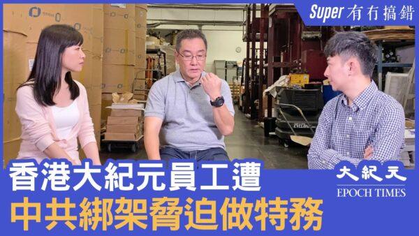 【有冇搞错Super版】(字幕)中共绑架香港大纪元员工 用亲属安全胁迫当特务
