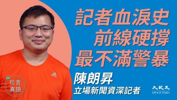 【珍言真语】陈朗昇:见证警暴 新闻自由靠前线记者硬撑
