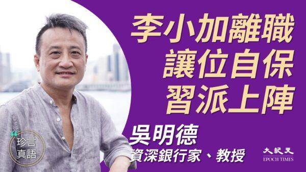 【珍言真语】吴明德:习扫除江派 李小加离职自保