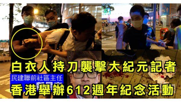 【今日焦点】白衣人持刀袭击大纪元记者 香港举办612周年纪念活动