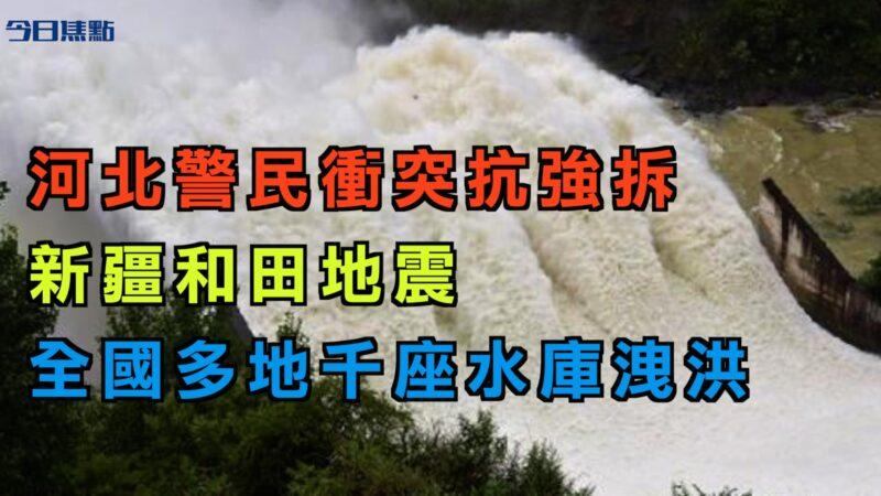 【今日焦點】河北警民衝突抗強拆 新疆和田地震 多地水庫洩洪
