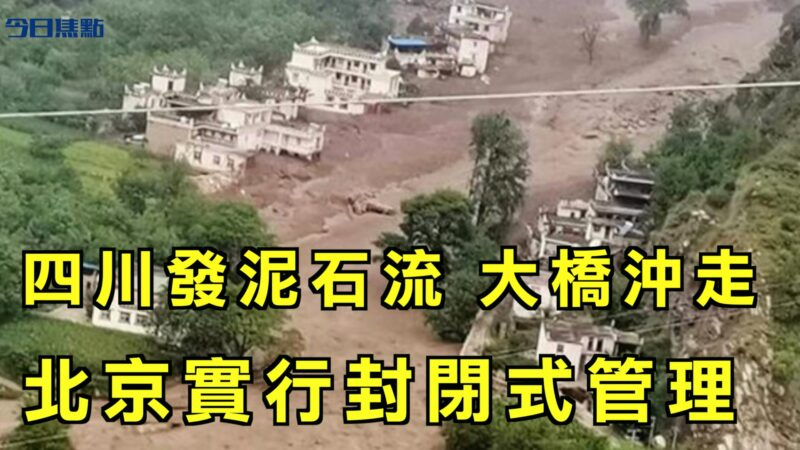 【今日焦點】四川發生泥石流 造價1.4億大橋被沖走 北京實行封閉式管理
