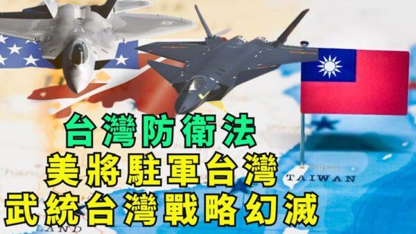 【江峰时刻】美将驻军台湾 武统台湾战略幻灭
