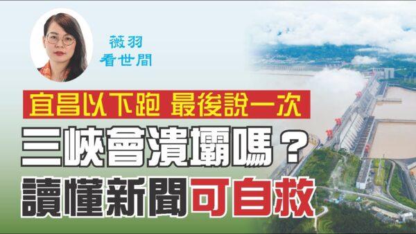 【薇羽看世間】「宜昌以下跑」 三峽會潰壩嗎?讀懂新聞能自救