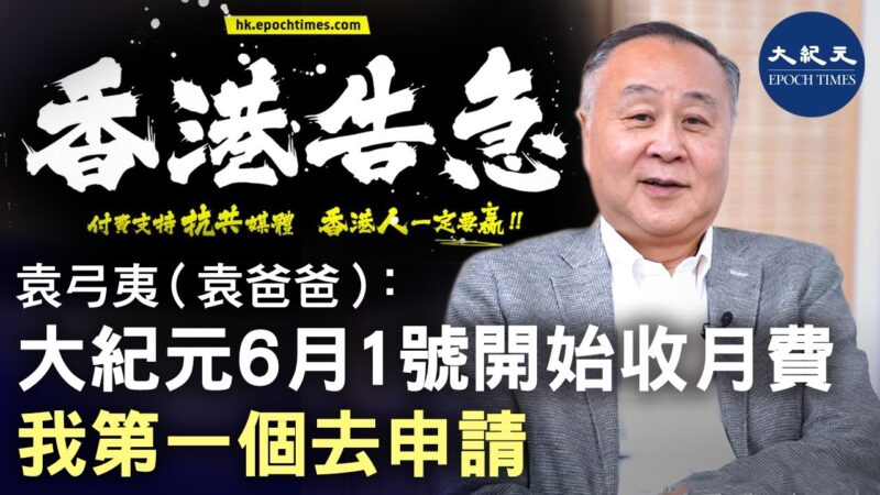 【香港告急】袁弓夷(袁爸爸):大纪元6月1号开始收月费,我第一个去申请