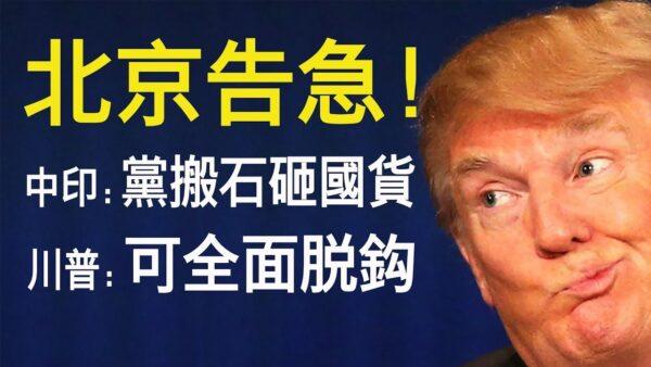 【老北京茶館】北京告急/中印衝突:黨搬石砸國貨/川普:中美可全面脫鉤!