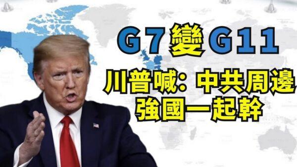 【江峰时刻】川普G7变G11 全球民主国家联手抗共开始