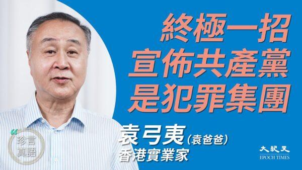 【珍言真语】袁弓夷:促美宣布中共是犯罪集团